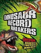 Dinosaur record breakers : awesome dinosaur facts: biggest!, fastest!, deadliest!