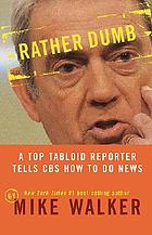 Rather dumb : a top tabloid reporter tells CBS how to do news