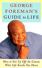 George Foreman's guide to life : how to get up off the canvas when life knocks you down