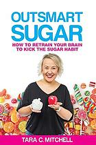 Outsmart sugar : how to retrain your brain to kick the sugar habit