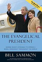 The evangelical president : George Bush's struggle to spread a moral democracy throughout the world