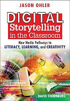 Digital storytelling in the classroom : new media pathways to literacy, learning, and creativity