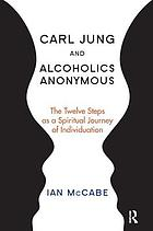 Carl Jung and Alcoholics Anonymous : the twelve steps as a spiritual journey of individuation