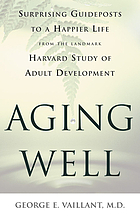 Aging well : surprising guideposts to a happier life from the landmark Harvard study of adult development