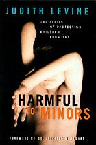 Harmful to minors : the perils of protecting children from sex