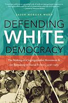 Defending white democracy : the making of a segregationist movement and the remaking of racial politics, 1936-1965