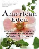 American Eden : from Monticello to Central Park to our backyards : what our gardens tell us about who we are