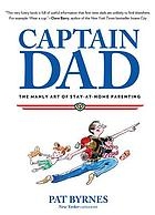 Captain dad : the manly art of stay-at-home parenting