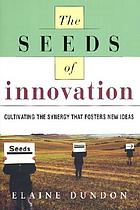 The seeds of innovation : cultivating the synergy that fosters new ideas