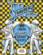 The Blue Strawbery cookbook : cooking (brilliantly) without recipes