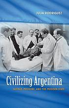 Civilizing Argentina : science, medicine, and the modern state
