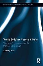 Tantric Buddhist practice in India : Vilāsavajra's commentary on the Mañjuśri-nāmasaṃgīti : a critical edition with annotated translation of chapters 1-5 with introductions