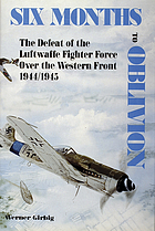 Six months to oblivion : the defeat of the Luftwaffe fighter force over the Western Front, 1944/1945