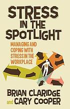 Stress in the spotlight : managing and coping with stress in the workplace