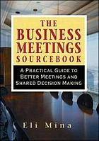 The business meetings sourcebook : a practical guide to better meetings and shared decision making