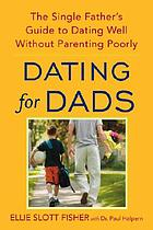 Dating for dads : the single father's guide to dating well without parenting poorly