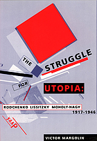 The struggle for utopia : Rodchenko, Lissitzky, Moholy-Nagy, 1917-1946
