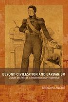 Beyond Civilization and Barbarism : Culture and Politics in Postrevolutionary Argentina