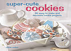 Super-cute cookies : 35 easy to make and decorate cookie projects