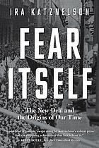 Fear itself : the New Deal and the origins of our time