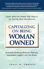Capitalizing on being woman owned : expert advice for women who have or are starting their own business including marketing research, planning, government support, and tax breaks