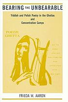 Bearing the unbearable : Yiddish and Polish poetry in the ghettos and concentration camps