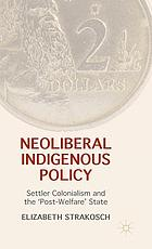 Neoliberal indigenous policy : settler colonialism and the 'post-welfare' state