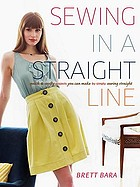 Sewing in a straight line : quick and crafty projects you can make by simply sewing straight