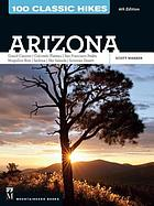 100 classic hikes in Arizona : grand Canyon, Colorado Plateau, San Francisco Peaks, Mogollon Rim, Sedona, Sky Islands, Sonoran Desert
