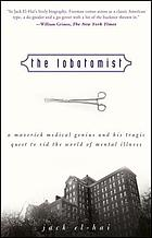 The lobotomist : a maverick medical genius and his tragic quest to rid the world of mental illness