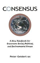Consensus : a new handbook for grassroots political, social and environmental groups