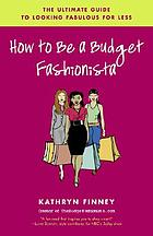 How to be a budget fashionista : the ultimate guide to looking fabulous for less