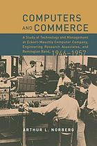 Computers and commerce : a study of technology and management at Eckert-Mauchly Computer Company, Engineering Research Associates, and Remington Rand, 1946-1957