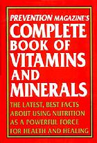 Prevention magazine's complete book of vitamins and minerals : the latest facts about using nutrition as a powerful force for health and healing.