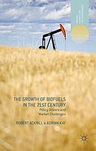 The growth of biofuels in the 21st century : policy drivers and market challenges