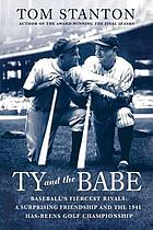 Ty and the Babe : baseball's fiercest rivals : a surprising friendship and the 1941 has-beens golf championship