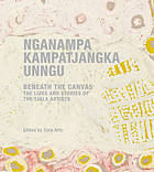 Nganampa kampatjangka unngu = beneath the canvas : the lives and stories of the Tjala artists
