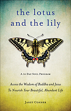 The Lotus and the Lily : Access the Wisdom of Buddha and Jesus to Nourish Your Beautiful, Abundant Life.
