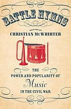 Battle hymns : the power and popularity of music in the Civil War