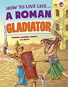 How to live like a Roman gladiator : training, sparring, combat and death