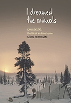 I dreamed the animals : Kaniuekutat : the life of an Innu hunter