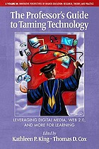 The professor's guide to taming technology : leveraging digital media, Web 2.0, and more for learning