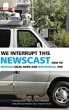 We interrupt this newscast : how to improve local news and win ratings, too