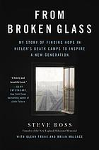 From broken glass : my story of finding hope in hitler#x92;s death camps to inspire a new generation