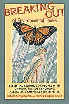 Breaking out of environmental illness : essential reading for people with chronic fatigue syndrome, allergies, & chemical sensitivities