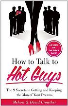 How to Talk to Hot Guys : the 9 Secrets to Getting and Keeping the Guy of Your Dreams.