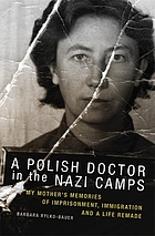 A Polish doctor in the Nazi camps : my mother's memories of imprisonment, immigration, and a life remade