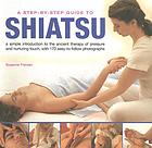 A step-by-step guide to shiatsu : a simple introduction to the ancient therapy of pressure and nurturing touch, with 170 easy-to-follow photographs