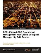 BPEL PM and OSB operational management with Oracle Enterprise Manager 10g Grid Control : manage the operational tasks for multiple BPEL and OSB environments centrally