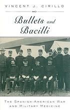 Bullets and bacilli : the Spanish-American War and military medicine